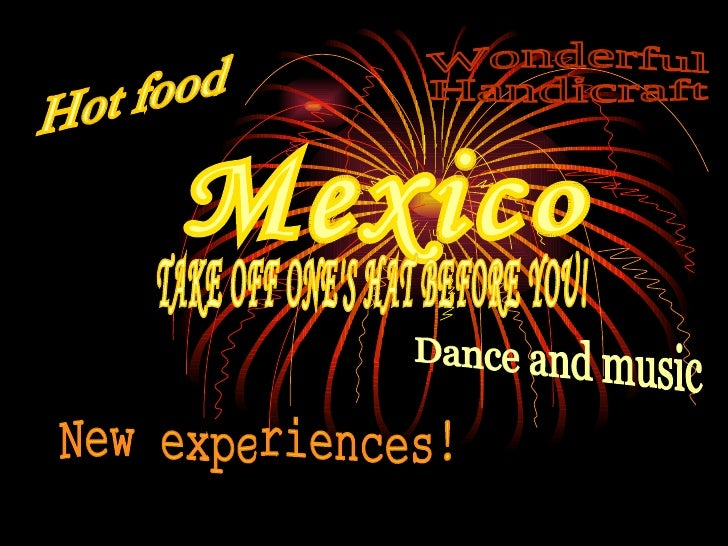 Mexico Hot food New experiences! Dance and music Wonderful Handicraft TAKE OFF ONE'S HAT BEFORE YOU!