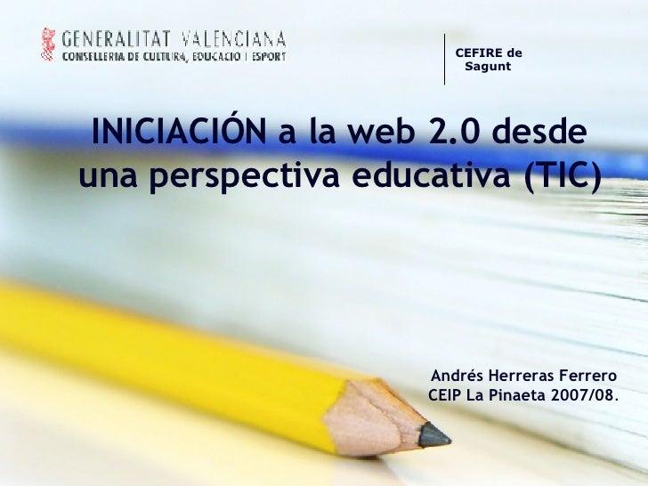 INICIACIÓN a la web 2.0 desde una perspectiva educativa (TIC) Andrés Herreras Ferrero CEIP La Pinaeta 2007/08 . CEFIREde ...