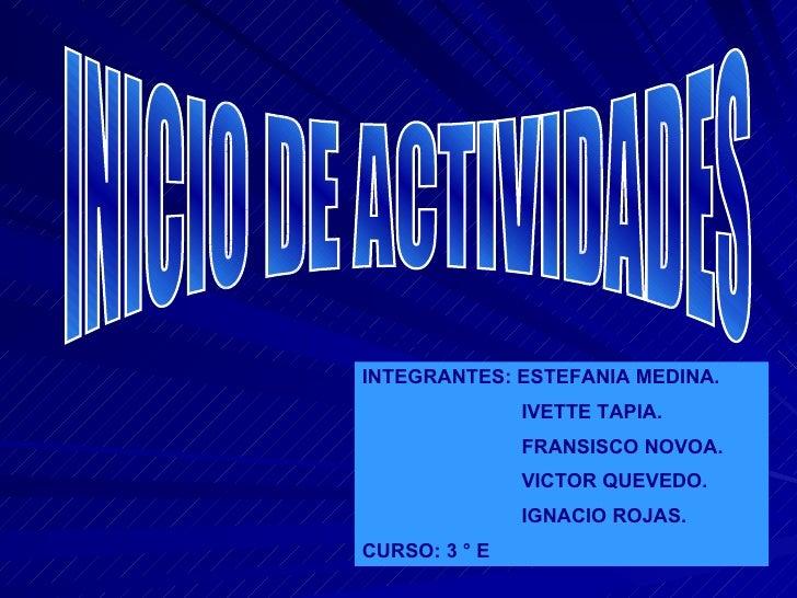 INICIO DE ACTIVIDADES INTEGRANTES: ESTEFANIA MEDINA. IVETTE TAPIA. FRANSISCO NOVOA. VICTOR QUEVEDO. IGNACIO ROJAS. CURSO: ...