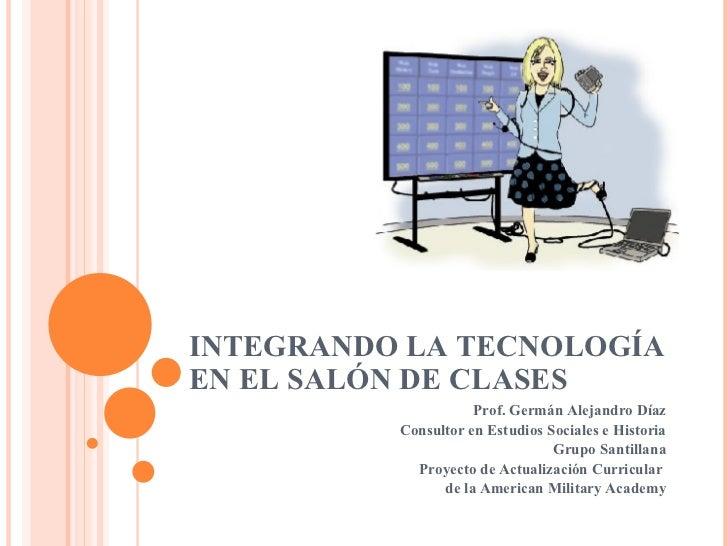 INTEGRANDO LA TECNOLOGÍA EN EL SALÓN DE CLASES Prof. Germán Alejandro Díaz Consultor en Estudios Sociales e Historia Grupo...