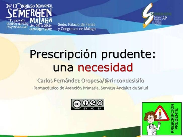 Prescripción prudente:    una necesidad  Carlos Fernández Oropesa/@rincondesisifoFarmacéutico de Atención Primaria. Servic...