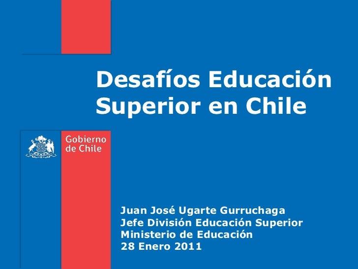 Desafíos Educación<br />Superior en Chile<br />Juan José Ugarte Gurruchaga<br />Jefe División Educación Superior<br />Mini...