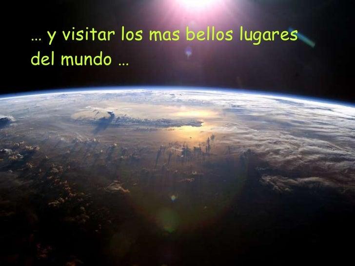 …  y visitar los mas bellos lugares  del mundo …