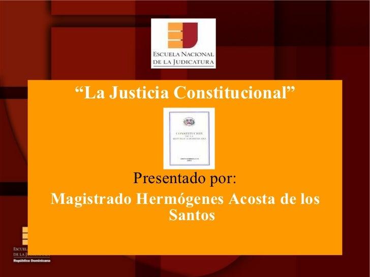 "<ul><li>"" La Justicia Constitucional"" </li></ul><ul><li>Presentado por: </li></ul><ul><li>Magistrado Hermógenes Acosta d..."