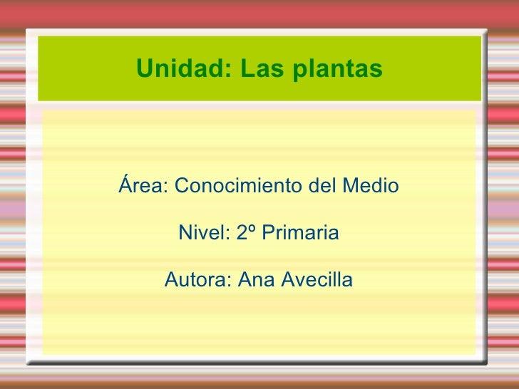 Unidad: Las plantas Área: Conocimiento del Medio Nivel: 2º Primaria Autora: Ana Avecilla