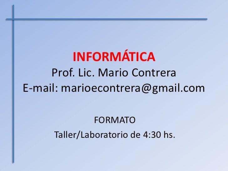 INFORMÁTICA     Prof. Lic. Mario ContreraE-mail: marioecontrera@gmail.com               FORMATO     Taller/Laboratorio de ...