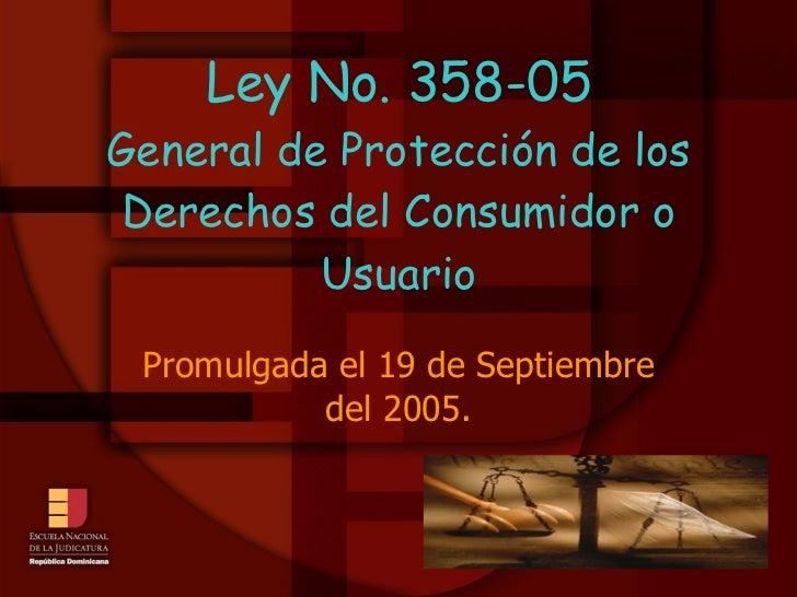 Ley No. 358-05 General de Protección de los Derechos del Consumidor o Usuario Promulgada el 19 de Septiembre del 2005.