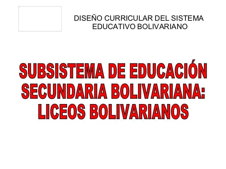 DISEÑO CURRICULAR DEL SISTEMA  EDUCATIVO BOLIVARIANO SUBSISTEMA DE EDUCACIÓN  SECUNDARIA BOLIVARIANA: LICEOS BOLIVARIANOS