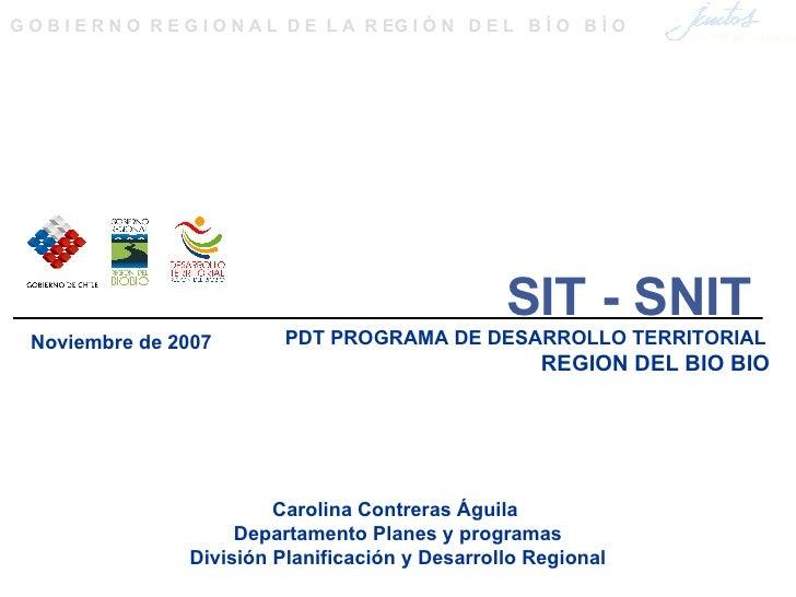 SIT - SNIT PDT PROGRAMA DE DESARROLLO TERRITORIAL  REGION DEL BIO BIO Carolina Contreras Águila  Departamento Planes y p...