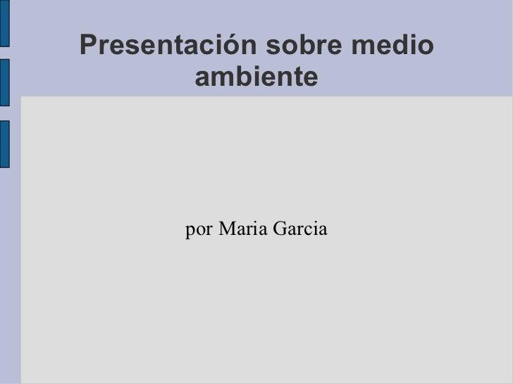 Presentación sobre medio ambiente por Maria Garcia