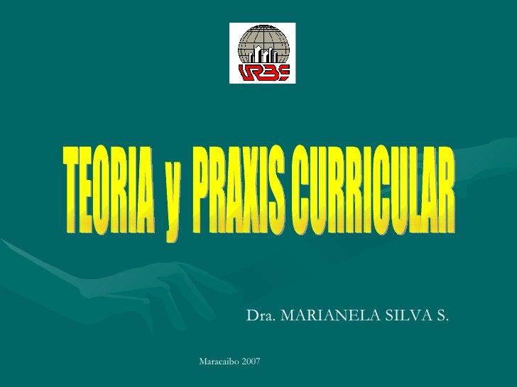 TEORIA  y  PRAXIS CURRICULAR Dra. MARIANELA SILVA S. Maracaibo 2007