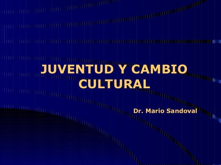 JUVENTUD Y CAMBIO CULTURAL   Dr. Mario Sandoval