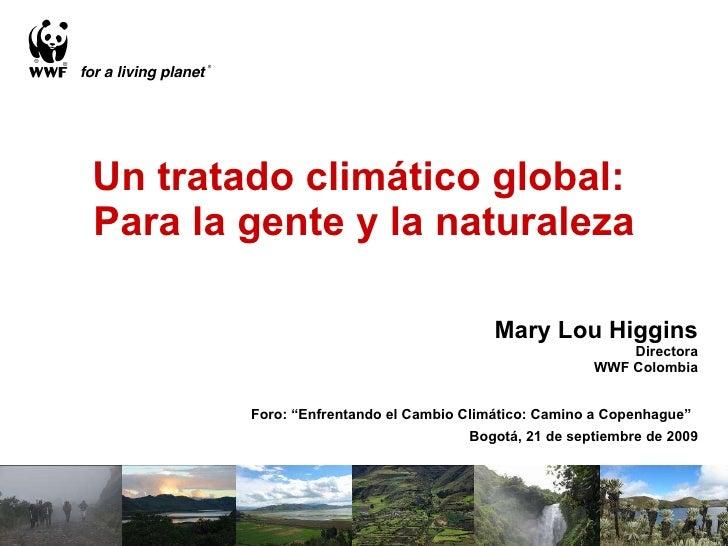 """Un tratado climático global:  Para la gente y la naturaleza Mary Lou Higgins Directora WWF Colombia Foro: """"Enfrentando el ..."""