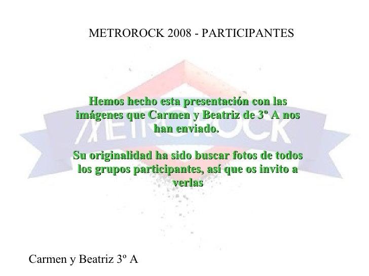 METROROCK 2008 - PARTICIPANTES Carmen y Beatriz 3º A Hemos hecho esta presentación con las imágenes que Carmen y Beatriz d...