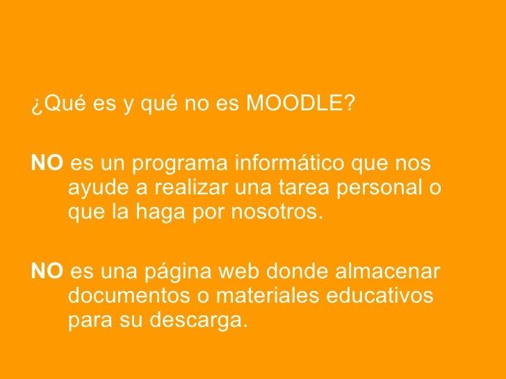 <ul><li>¿Qué es y qué no es MOODLE? </li></ul><ul><li>NO  es un programa informático que nos    ayude a realizar una tarea...