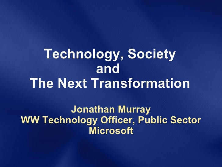 Technology, Society and  The Next Transformation Jonathan Murray WW Technology Officer, Public Sector Microsoft