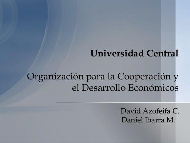 Universidad CentralOrganización para la Cooperación y          el Desarrollo Económicos                     David Azofeifa...