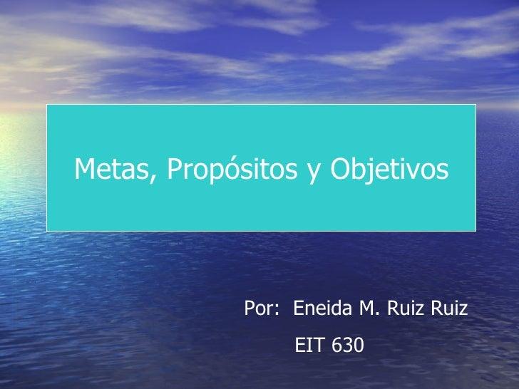 Metas, Propósitos y Objetivos Por:  Eneida M. Ruiz Ruiz EIT 630