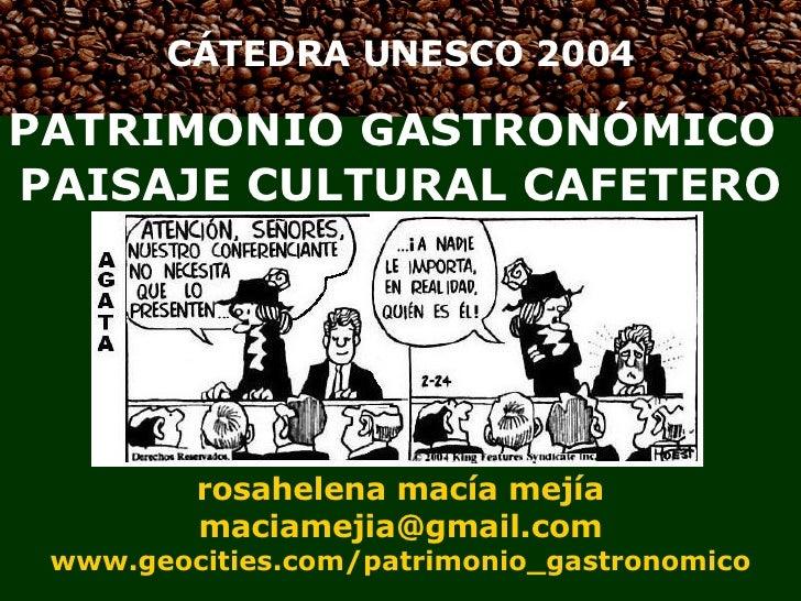 CÁTEDRA UNESCO 2004 PATRIMONIO GASTRONÓMICO  PAISAJE CULTURAL CAFETERO rosahelena macía mejía [email_address] www.geocitie...