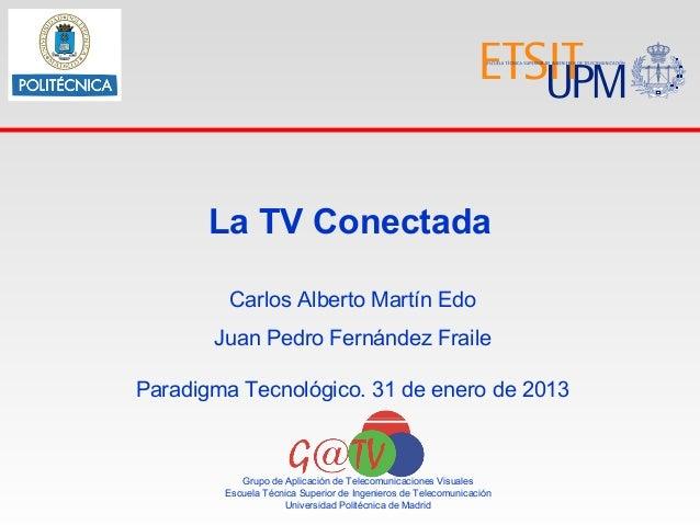 La TV Conectada         Carlos Alberto Martín Edo       Juan Pedro Fernández FraileParadigma Tecnológico. 31 de enero de 2...