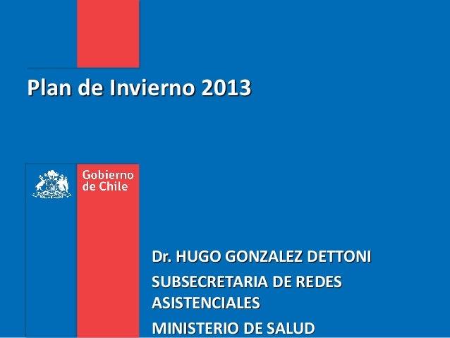 Plan de Invierno 2013Dr. HUGO GONZALEZ DETTONISUBSECRETARIA DE REDESASISTENCIALESMINISTERIO DE SALUD