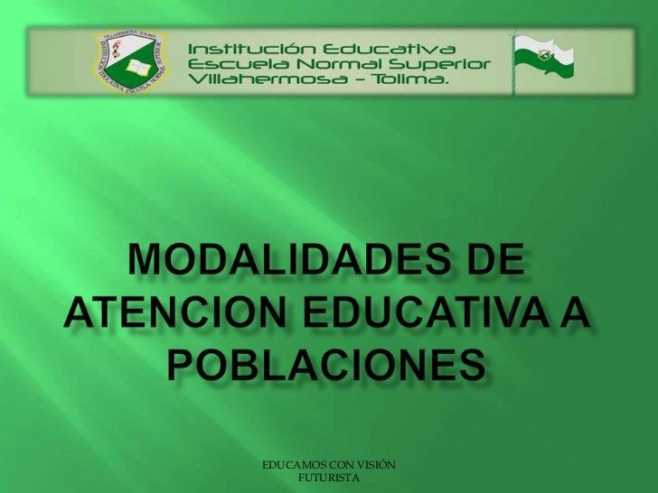 MODALIDADES DE ATENCION EDUCATIVA A POBLACIONES<br />EDUCAMOS CON VISIÓN FUTURISTA<br />