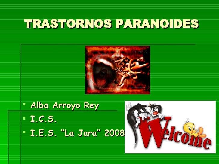 """TRASTORNOS PARANOIDES <ul><li>Alba Arroyo Rey </li></ul><ul><li>I.C.S. </li></ul><ul><li>I.E.S. """"La Jara"""" 2008 </li></ul>"""