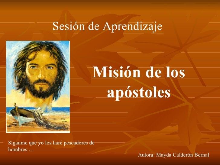 Sesión de Aprendizaje Misión de los apóstoles Autora: Mayda Calderón Bernal Síganme que yo los haré pescadores de hombres …