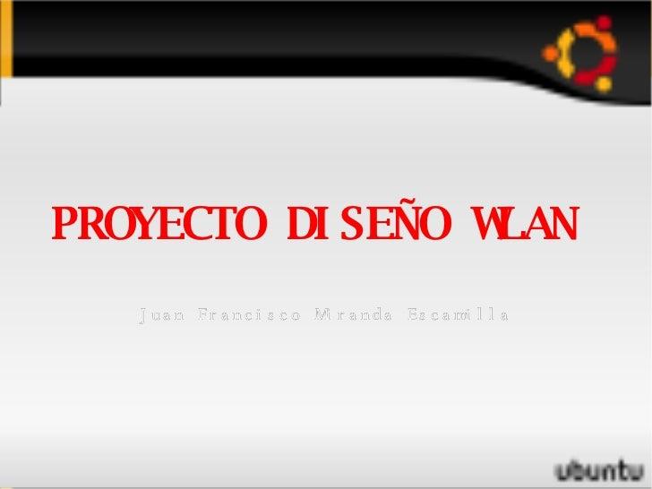 <ul><ul><li>PROYECTO DISEÑO WLAN  </li></ul></ul><ul><ul><li>Juan Francisco Miranda Escamilla </li></ul></ul>