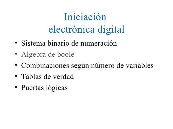 Iniciación  electrónica digital <ul><li>Sistema binario de numeración </li></ul><ul><li>Algebra  de  boole </li></ul><ul><...