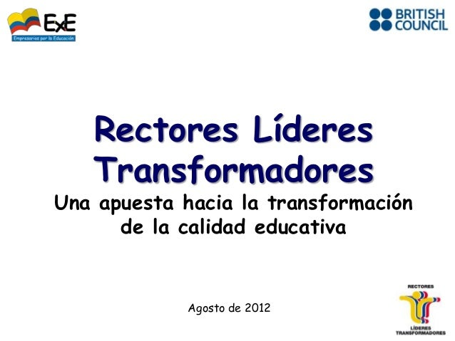 Rectores Líderes   TransformadoresUna apuesta hacia la transformación      de la calidad educativa             Agosto de 2...