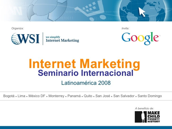 Internet Marketing   Latinoamérica 2008 Organiza: Invita: A beneficio de: Seminario Internacional Bogotá  ●  Lima  ●  Méxi...