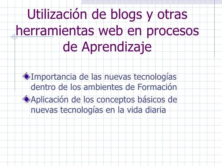 Utilización de blogs y otras herramientas web en procesos de Aprendizaje <ul><li>Importancia de las nuevas tecnologías den...