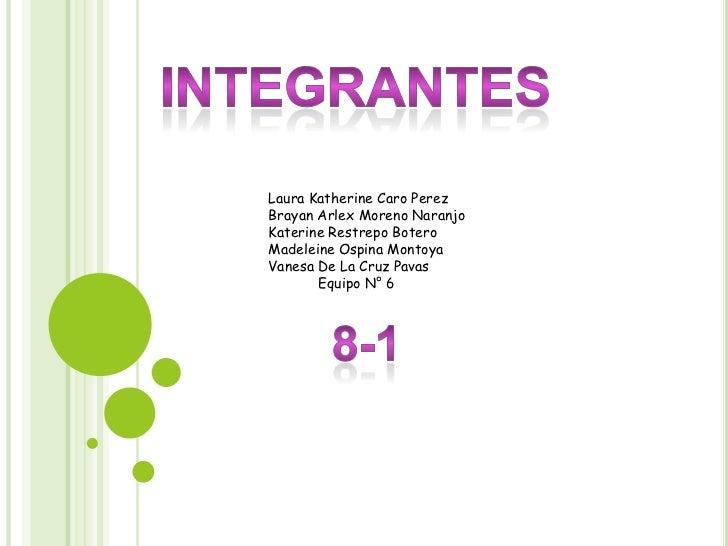 integrantes<br />Laura Katherine Caro Perez<br />Brayan Arlex Moreno Naranjo<br />Katerine Restrepo Botero<br />Madeleine ...