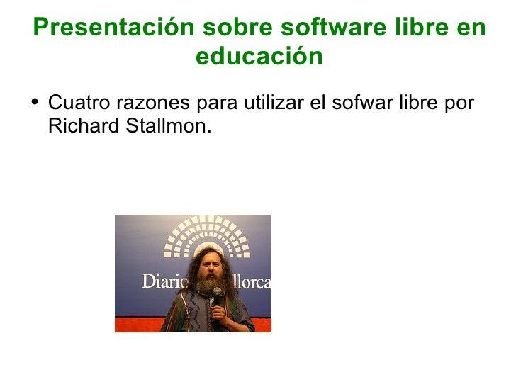 Presentación sobre software libre en educación <ul><li>Cuatro razones para utilizar el sofwar libre por Richard Stallmon. ...