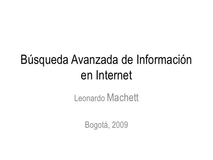 Búsqueda Avanzada de Información            en Internet          Leonardo Machett              Bogotá, 2009