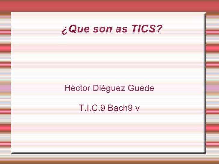 ¿Que son as TICS? Héctor Diéguez Guede T.I.C.9 Bach9 v