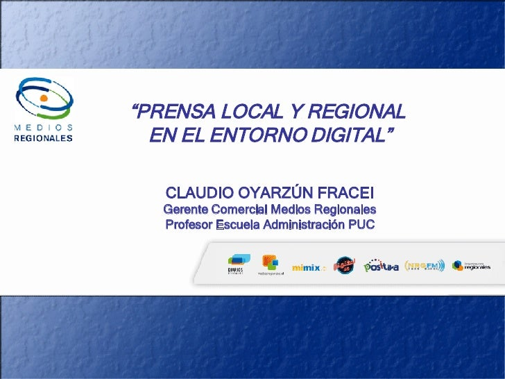 """"""" PRENSA LOCAL Y REGIONAL  EN EL ENTORNO DIGITAL"""" CLAUDIO OYARZÚN FRACEI Gerente Comercial Medios Regionales Profesor Escu..."""