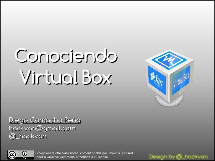 Conociendo  Virtual Box  Diego Camacho Peña hackvan@gmail.com @_hackvan        Except where otherwise noted, content on th...
