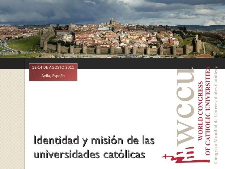 Identidad y misión de las universidades católicas 12-14 DE AGOSTO 2011 Ávila, España
