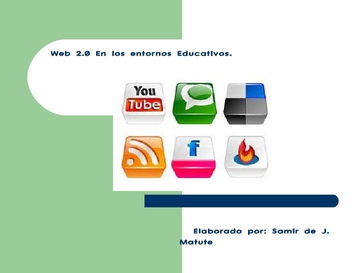 Web 2.0 En los entornos Educativos. Elaborado por: Samir de J. Matute