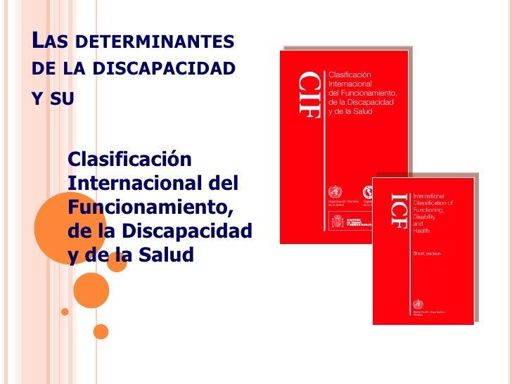 Las determinantes  de la discapacidady su<br />Clasificación Internacional del Funcionamiento,de la Discapacidad y de la S...