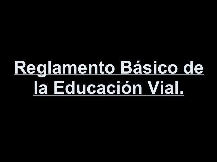 Reglamento Básico de la Educación Vial.