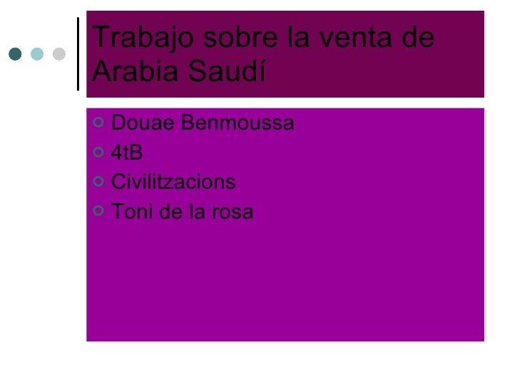 Trabajo sobre la venta de Arabia Saudí <ul><li>Douae Benmoussa </li></ul><ul><li>4tB </li></ul><ul><li>Civilitzacions </li...