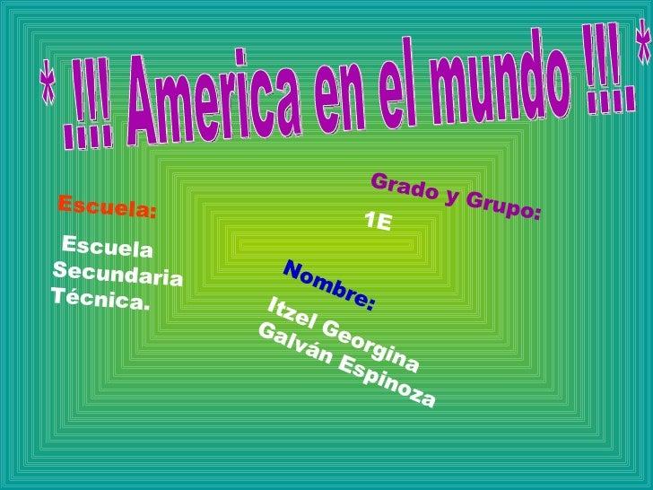 *.!!! America en el mundo !!!.* Escuela: Escuela Secundaria Técnica.  Grado y Grupo: 1E Nombre: Itzel Georgina Galván Espi...