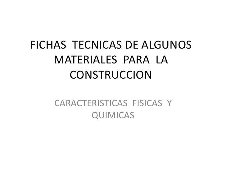 FICHAS  TECNICAS DE ALGUNOS  MATERIALES  PARA  LA  CONSTRUCCION<br />CARACTERISTICAS  FISICAS  Y QUIMICAS <br />