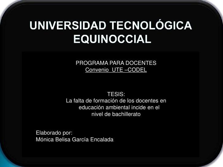 UNIVERSIDAD TECNOLÓGICA<br /> EQUINOCCIAL<br />PROGRAMA PARA DOCENTES<br />Convenio  UTE –CODEL<br />TESIS:<br />La falta ...