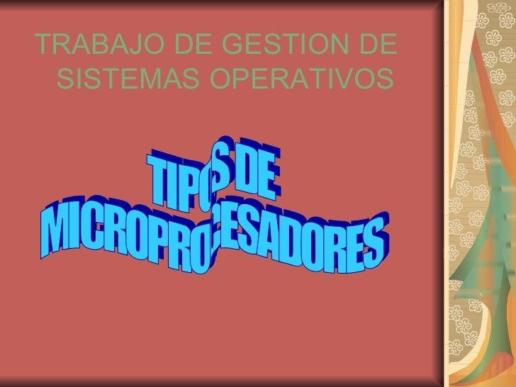 <ul><li>TRABAJO DE GESTION DE SISTEMAS OPERATIVOS </li></ul>TIPOS DE  MICROPROCESADORES