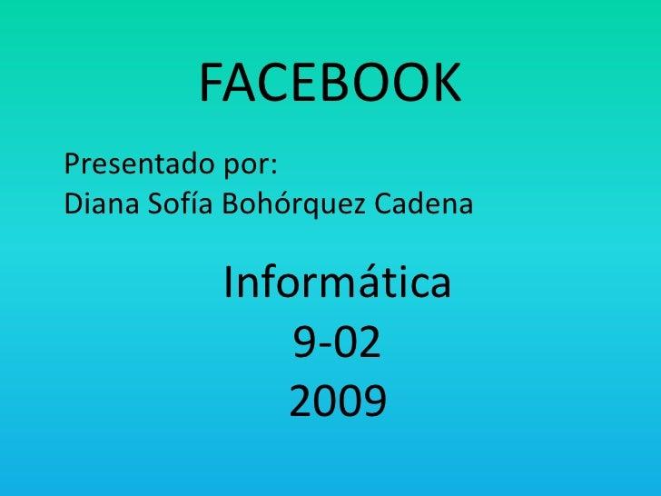 FACEBOOK<br />Presentado por:Diana Sofía Bohórquez Cadena<br />Informática9-022009<br />