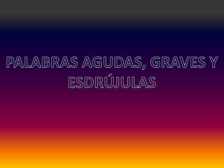 PALABRAS AGUDAS, GRAVES Y<br />ESDRÚJULAS<br />
